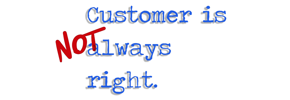 If you believe 'The customer is always right' you are wrong!